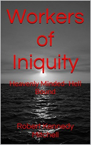 Workers of Iniquity: Heavenly Minded- Hell Bound Robert Kennedy Mitchell