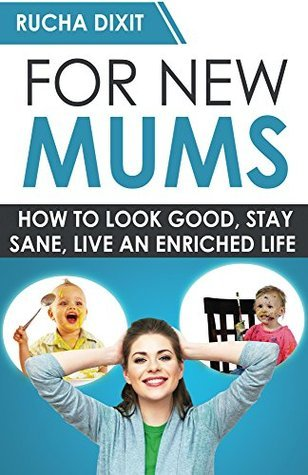 For New Mums: How to Look Good, Stay Sane and Live an Enriched Life  by  Rucha Dixit
