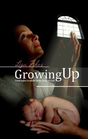 Growing Up: From Babes To Adults In The Word Of God Lisa Fikes