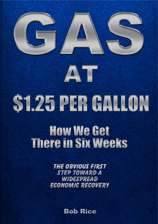 Gas At $1.25 Per Gallon: How We Get There in Six Weeks  by  Bob Rice