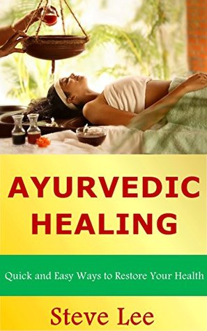 Ayurvedic Healing: Quick and Easy Ways to Restore Your Health Steve Lee