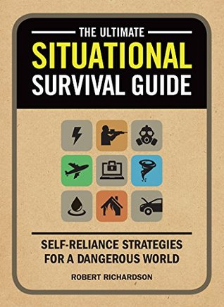 The Ultimate Situational Survival Guide: Self-Reliance Strategies for a Dangerous World Robert   Richardson