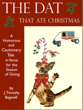 The Dat That Ate Christmas A Humorous and Cautionary Tale in Verse for the Season of Giving  by  J. Timothy Bagwell