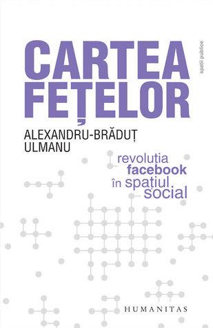 Cartea feţelor: revoluţia Facebook în spaţiul social  by  Alexandru-Bradut Ulmanu