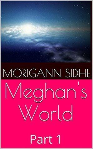 Meghans World: Part 1  by  Morigann Sidhe