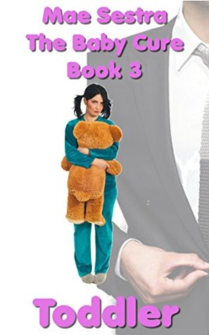 The Baby Cure Book 3: Toddler: ABDL, Age Regression Fantasy Mae Sestra