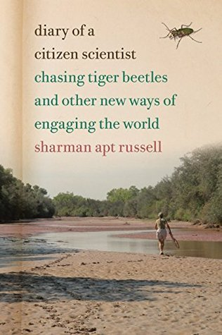 Diary of a Citizen Scientist: Chasing Tiger Beetles and Other New Ways of Engaging the World  by  Sharman Apt Russell