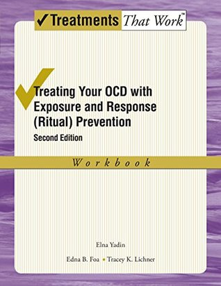 Treating Your OCD with Exposure and Response (Ritual) Prevention: Workbook (Treatments That Work) Elna Yadin