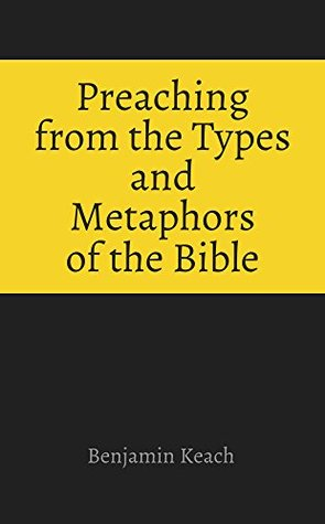 Preaching from the Types and Metaphors of the Bible Benjamin Keach