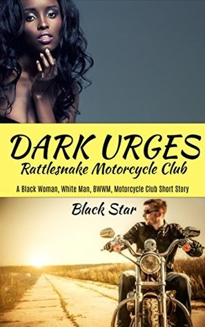 DARK URGES: Rattlesnake Motorcycle Club: A Black Woman, White Man, BWWM Motorcycle Club Short Story  by  Black Star