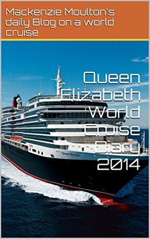Queen Elizabeth World Cruise Diary 2014  by  Mackenzie Moulton