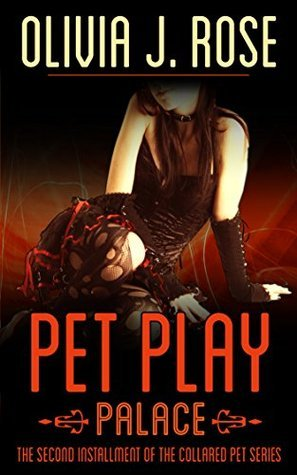 Pet Play -Palace: Second Installment of the Collared Pet Series Olivia J. Rose