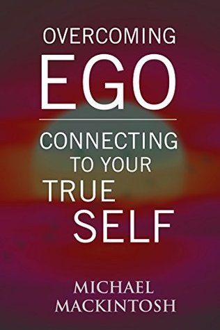 Overcoming Ego & Connecting to Your True Self: A Short Read Book Michael Mackintosh
