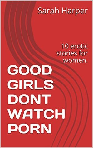 GOOD GIRLS DONT WATCH PORN: 10 erotic stories for women. Sarah Harper