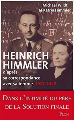 Heinrich Himmler daprès sa correspondance avec sa femme 1927-1945 Katrin Himmler