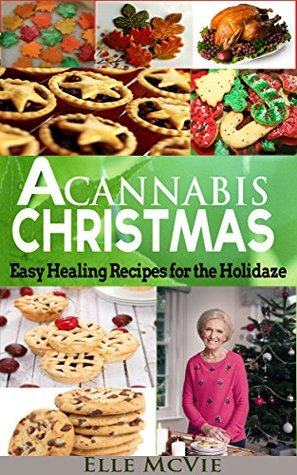 A Cannabis Christmas: Easy, Healing Recipes for the Holidaze Elle McVie
