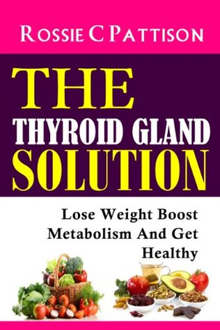 The Thyroid Gland Solution: Lose Weight - Boost Metabolism And Get Healthy (Nutrition And Health Book 4)  by  Rossie C. Pattison