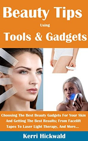 Beauty Tips Using Tools And Gadgets: Choosing The Best Beauty Gadgets For Your Skin And Getting The Best Results From Facelift Tapes To Laser Light Therapy And More  by  Kerri Hickwald