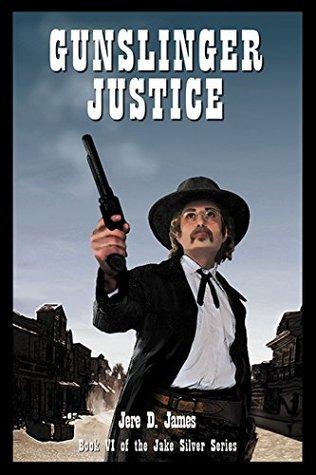 Gunslinger Justice (Jake Silver Adventure Series Book 6) Jere D. James