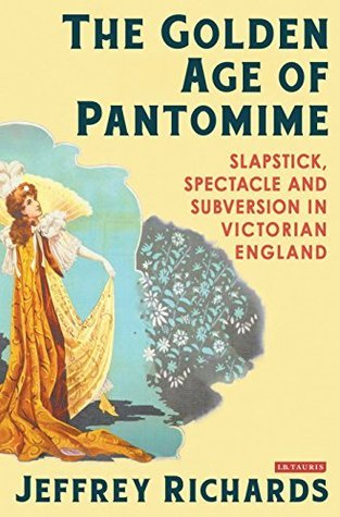 Golden Age of Pantomime, The: Slapstick, Spectacle and Subversion in Victorian England  by  Jeffrey Richards