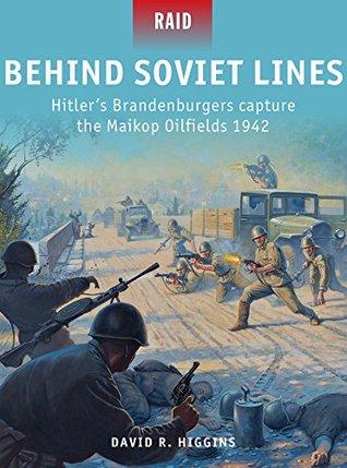 Behind Soviet Lines - Hitlers Brandenburgers capture the Maikop Oilfields 1942 David Higgins