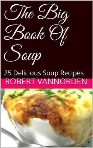 The Big Book Of Soup: 25 Delicious Soup Recipes  by  Robert VanNorden