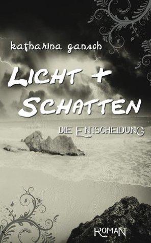 Licht & Schatten: Die Entscheidung (Trilogie Licht & Schatten - Band 1)  by  Katharina Gansch