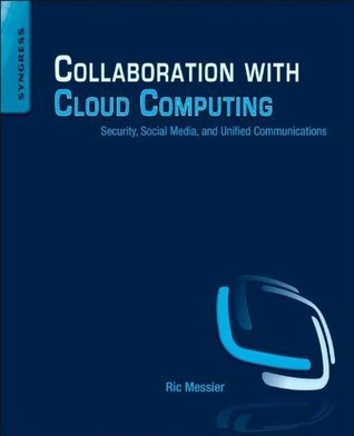 Collaboration with Cloud Computing: Security, Social Media, and Unified Communications  by  Ric Messier