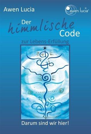 Der himmlische Code zur Lebens-Erfüllung: Darum sind wir hier  by  Awen Lucia
