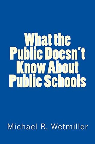 What the Public Doesnt Know About Public Schools  by  Michael R. Wetmiller