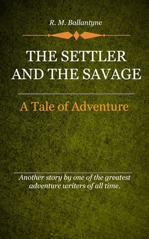 The Settler and the Savage :A Tale Of Adventure R.M. Ballantyne