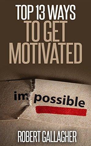 Top 13 Ways to Get Motivated Robert Gallagher