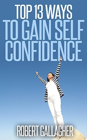 Top 13 Ways to Gain Self Confidence Robert Gallagher