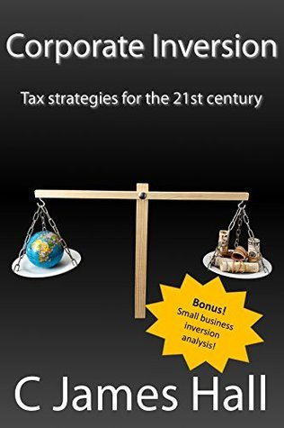 Corporate Inversion: Tax strategies for the 21st Century C James Hall