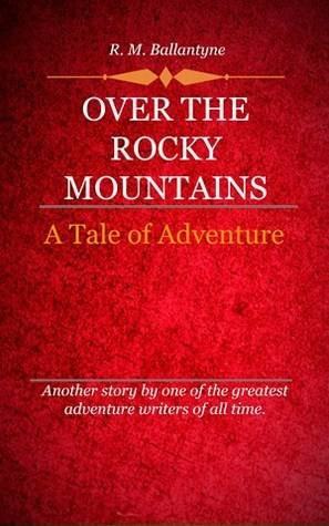 Over The Rocky Mountains :A Tale Of Adventure  by  R.M. Ballantyne
