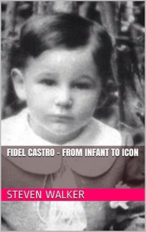 Fidel Castro - From Infant To Icon  by  Steven Walker