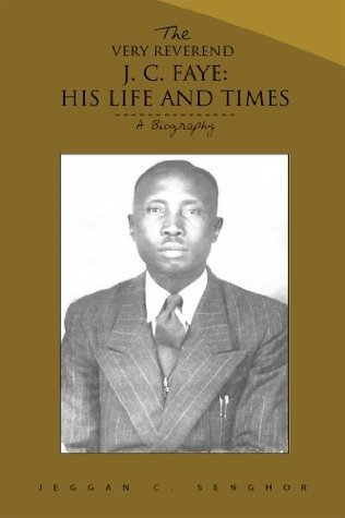 THE VERY REVEREND J. C. FAYE:HIS LIFE AND TIMES: A Biography  by  Jeggan C. Senghor
