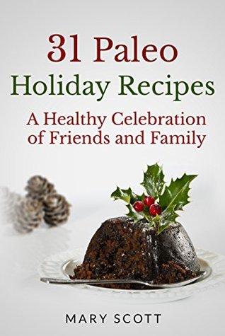 31 Paleo Holiday Recipes: A Healthy Celebration of Friends and Family (31 Days of Paleo Book 18)  by  Mary R. Scott