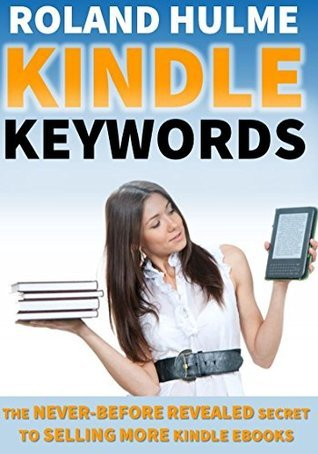Kindle Keywords (Sell More Books on Amazon): The Never-Before-Revealed Secret To Selling More eBooks Roland Hulme