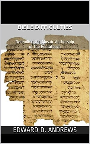 BIBLE DIFFICULTIES: Defending the Mosaic Authorship of the Pentateuch Edward D. Andrews