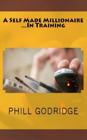A Self Made Millionaire In Training Phill Godridge