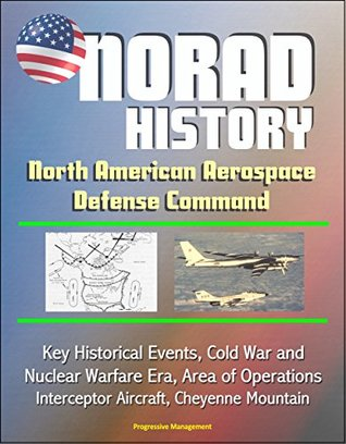 NORAD History: North American Aerospace Defense Command Key Historical Events, Cold War and Nuclear Warfare Era, Area of Operations, Interceptor Aircraft, Cheyenne Mountain  by  U.S. Government