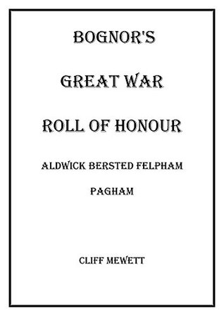 BOGNORS GREAT WAR ROLL OF HONOUR: Aldwick Bersted Felpham Pagham  by  Cliff Mewett