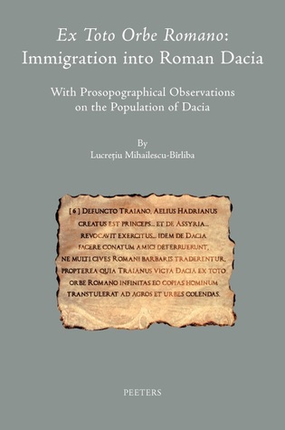 Ex Toto Orbe Romano: Immigration into Roman Dacia: With Prosopographical Observations on the Population of Dacia  by  Lucretiu Mihailescu-Birliba