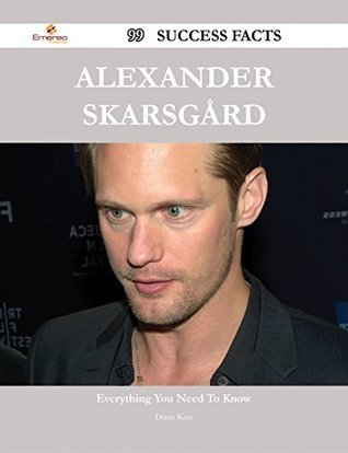 Alexander Skarsgård 99 Success Facts - Everything you need to know about Alexander Skarsgård Diane Kent