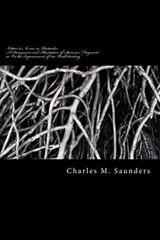 Letters to No one in Particular: A Discussion and Illustration of Spinozas Fragment or On the Improvement of the Understanding (6 Pamphlets on Spinozas Philosophy Book 1)  by  Charles Saunders