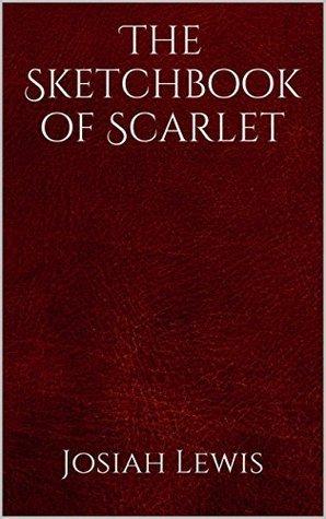 The Sketchbook of Scarlet (The Scarlet Trilogy 1) Josiah Lewis