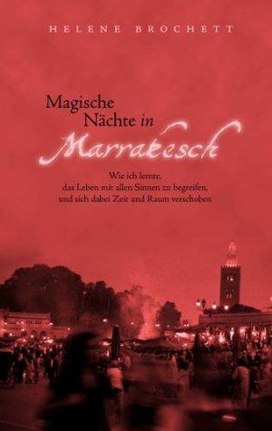 Magische Nächte in Marrakesch: Wie ich lernte, das Leben mit allen Sinnen zu begreifen, und sich dabei Zeit und Raum verschoben Helene Brochett