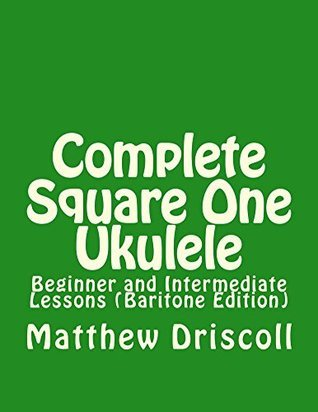 Complete Square One Ukulele: Beginner and Intermediate Lessons  by  Matthew Driscoll