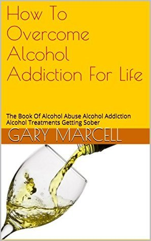 How To Overcome Alcohol Addiction For Life: The Book Of Alcohol Abuse Alcohol Addiction Alcohol Treatments Getting Sober (2)  by  Gary Marcell